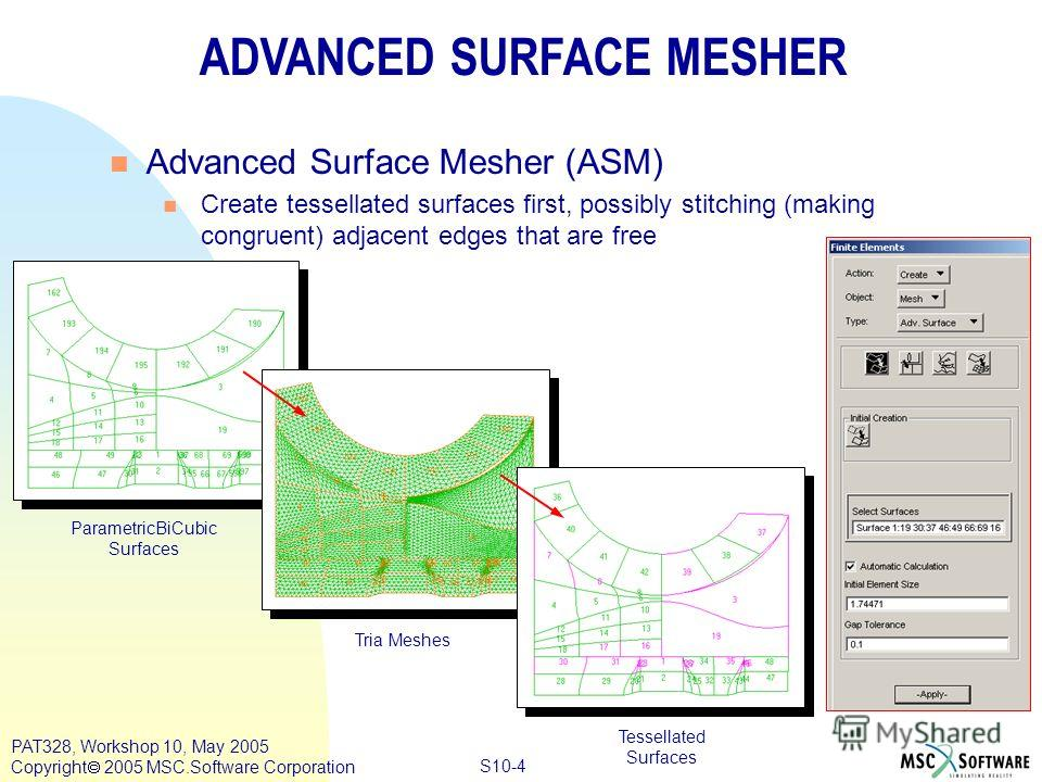Copyright ® 2000 MSC.Software Results S10-4 PAT328, Workshop 10, May 2005 Copyright 2005 MSC.Software Corporation ADVANCED SURFACE MESHER n Advanced Surface Mesher (ASM) n Create tessellated surfaces first, possibly stitching (making congruent) adjac