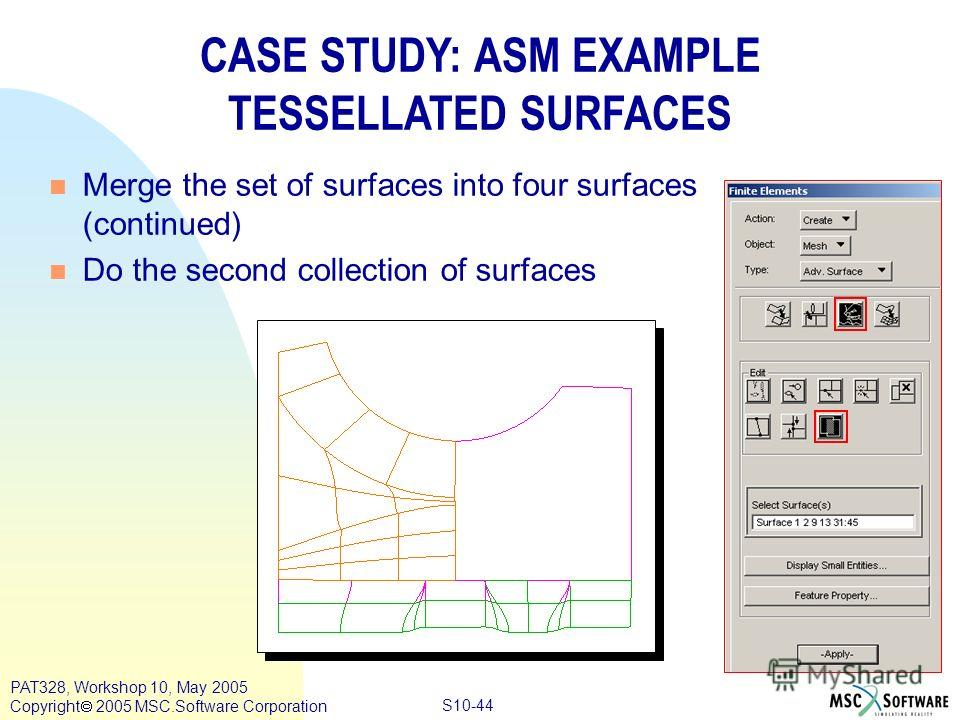 Copyright ® 2000 MSC.Software Results S10-44 PAT328, Workshop 10, May 2005 Copyright 2005 MSC.Software Corporation CASE STUDY: ASM EXAMPLE TESSELLATED SURFACES n Merge the set of surfaces into four surfaces (continued) n Do the second collection of s
