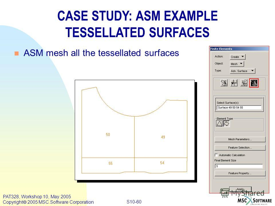 Copyright ® 2000 MSC.Software Results S10-60 PAT328, Workshop 10, May 2005 Copyright 2005 MSC.Software Corporation CASE STUDY: ASM EXAMPLE TESSELLATED SURFACES n ASM mesh all the tessellated surfaces