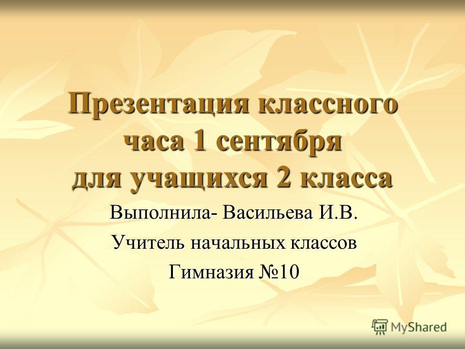 Презентация классного часа 1 сентября для учащихся 2 класса Выполнила- Васильева И.В. Учитель начальных классов Гимназия 10