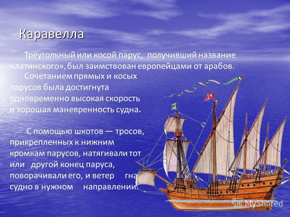 Нужен был надежный, мореходный, маневренный корабль, способный выйти в океан, противостоять штормам и продвигаться в нужном направлении не только с попутным ветром. Именно такими кораблями стали каравеллы. Каравелла