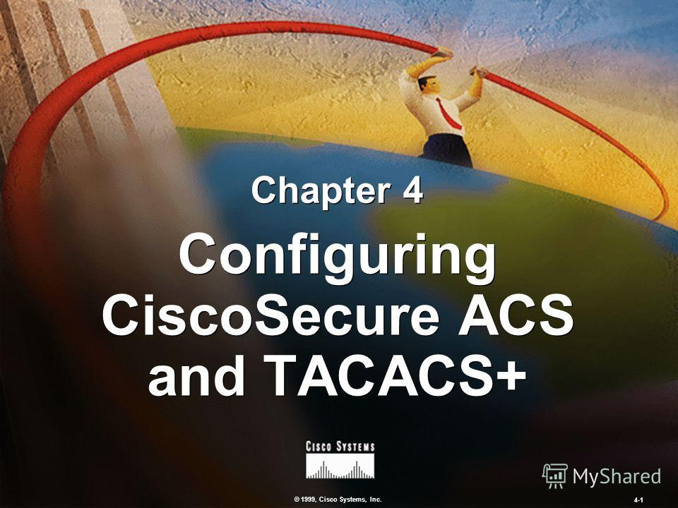 © 1999, Cisco Systems, Inc. 4-1 Configuring CiscoSecure ACS and TACACS+ Chapter 4