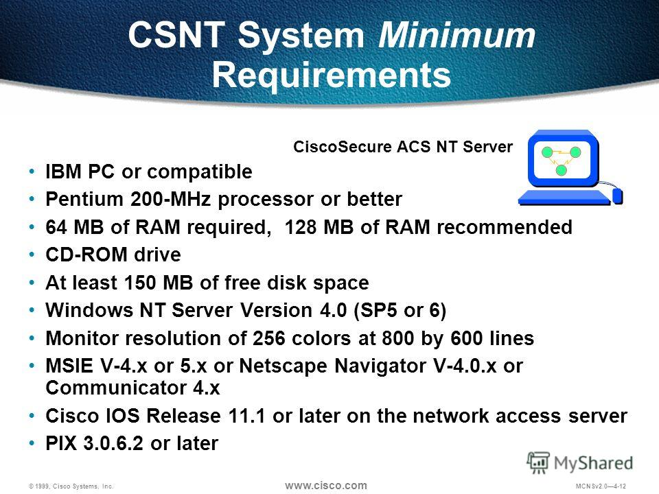© 1999, Cisco Systems, Inc. www.cisco.com MCNSv2.04-12 CSNT System Minimum Requirements IBM PC or compatible Pentium 200-MHz processor or better 64 MB of RAM required, 128 MB of RAM recommended CD-ROM drive At least 150 MB of free disk space Windows