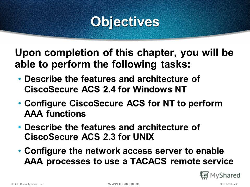 © 1999, Cisco Systems, Inc. www.cisco.com MCNSv2.04-2 Objectives Upon completion of this chapter, you will be able to perform the following tasks: Describe the features and architecture of CiscoSecure ACS 2.4 for Windows NT Configure CiscoSecure ACS
