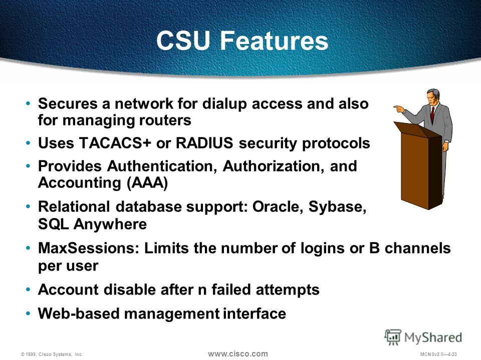 © 1999, Cisco Systems, Inc. www.cisco.com MCNSv2.04-23 CSU Features Secures a network for dialup access and also for managing routers Uses TACACS+ or RADIUS security protocols Provides Authentication, Authorization, and Accounting (AAA) Relational da