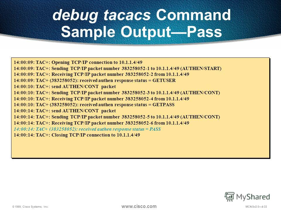 © 1999, Cisco Systems, Inc. www.cisco.com MCNSv2.04-33 debug tacacs Command Sample OutputPass 14:00:09: TAC+: Opening TCP/IP connection to 10.1.1.4/49 14:00:09: TAC+: Sending TCP/IP packet number 383258052-1 to 10.1.1.4/49 (AUTHEN/START) 14:00:09: TA