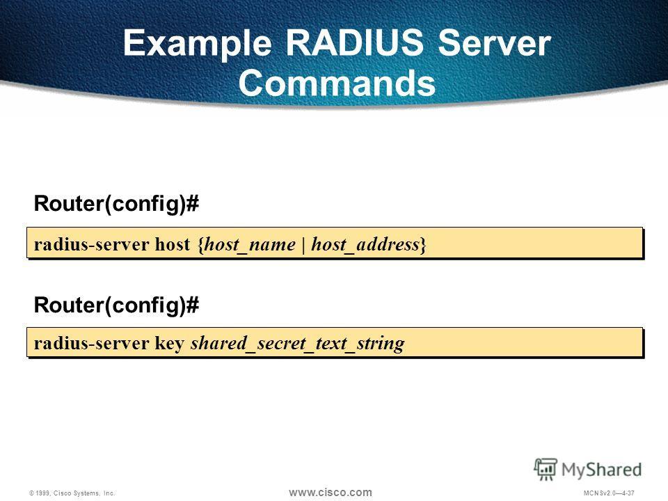 © 1999, Cisco Systems, Inc. www.cisco.com MCNSv2.04-37 Example RADIUS Server Commands radius-server host {host_name | host_address} Router(config)# radius-server key shared_secret_text_string