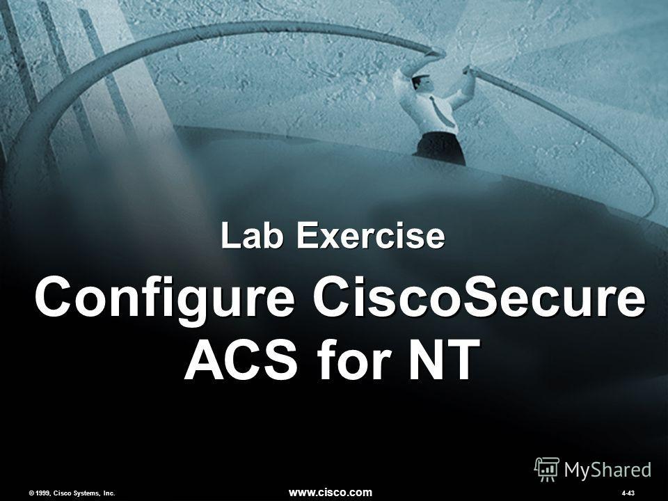© 1999, Cisco Systems, Inc. www.cisco.com MCNSv2.04-43 © 1999, Cisco Systems, Inc. www.cisco.com 4-43 Lab Exercise Configure CiscoSecure ACS for NT