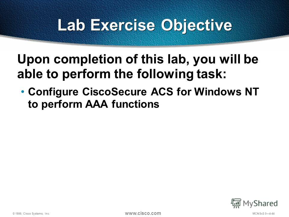 © 1999, Cisco Systems, Inc. www.cisco.com MCNSv2.04-44 Lab Exercise Objective Upon completion of this lab, you will be able to perform the following task: Configure CiscoSecure ACS for Windows NT to perform AAA functions