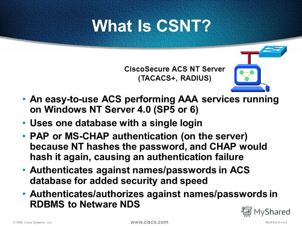 © 1999, Cisco Systems, Inc. www.cisco.com MCNSv2.04-5 What Is CSNT? An easy-to-use ACS performing AAA services running on Windows NT Server 4.0 (SP5 or 6) Uses one database with a single login PAP or MS-CHAP authentication (on the server) because NT