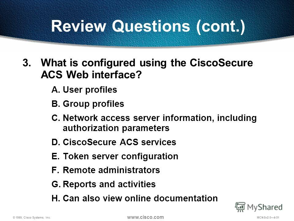 © 1999, Cisco Systems, Inc. www.cisco.com MCNSv2.04-51 Review Questions (cont.) 3. What is configured using the CiscoSecure ACS Web interface? A.User profiles B.Group profiles C.Network access server information, including authorization parameters D.