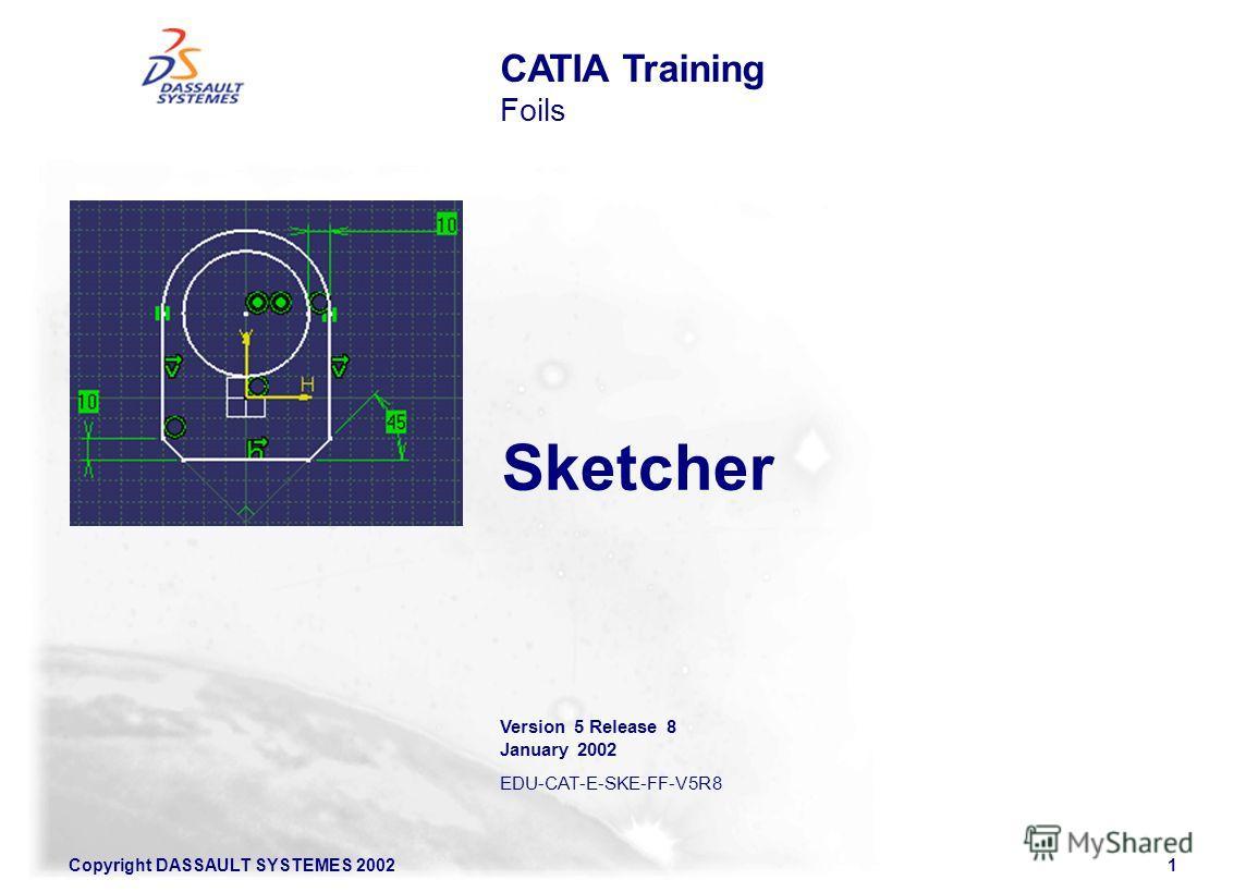 Copyright DASSAULT SYSTEMES 20021 Sketcher Version 5 Release 8 January 2002 EDU-CAT-E-SKE-FF-V5R8 CATIA Training Foils