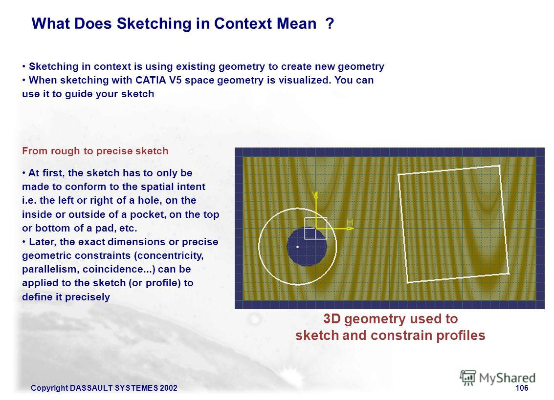 Copyright DASSAULT SYSTEMES 2002106 Sketching in context is using existing geometry to create new geometry When sketching with CATIA V5 space geometry is visualized. You can use it to guide your sketch 3D geometry used to sketch and constrain profile