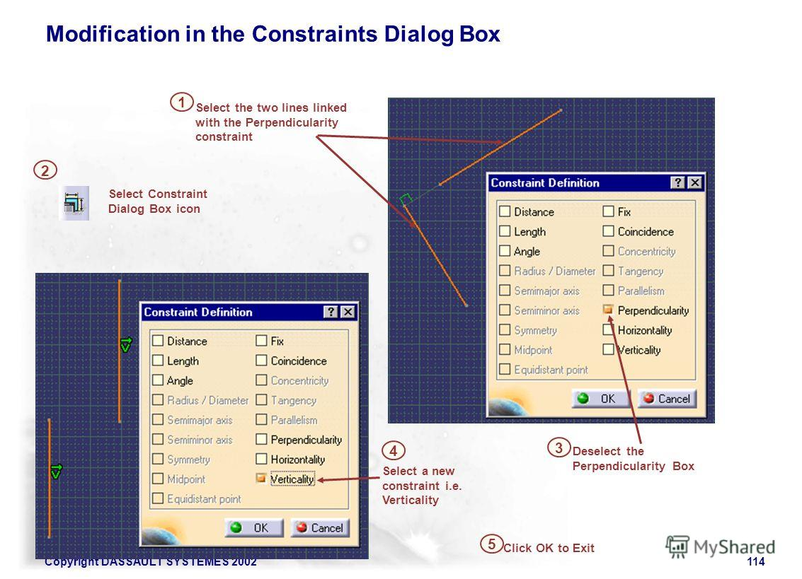 Copyright DASSAULT SYSTEMES 2002114 Select a new constraint i.e. Verticality 1 5 Select Constraint Dialog Box icon 2 Deselect the Perpendicularity Box 3 Click OK to Exit Select the two lines linked with the Perpendicularity constraint 4 Modification