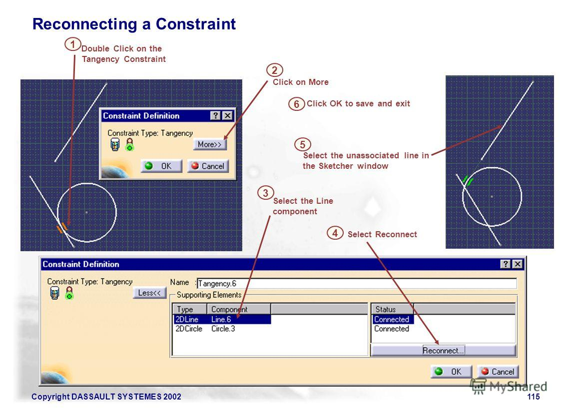 Copyright DASSAULT SYSTEMES 2002115 Click on More 3 2 Select the Line component 3 Select Reconnect Select the unassociated line in the Sketcher window 4 Double Click on the Tangency Constraint 1 4 5 Click OK to save and exit 6 Reconnecting a Constrai