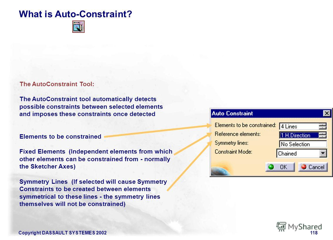 Copyright DASSAULT SYSTEMES 2002118 What is Auto-Constraint? The AutoConstraint Tool: The AutoConstraint tool automatically detects possible constraints between selected elements and imposes these constraints once detected Elements to be constrained
