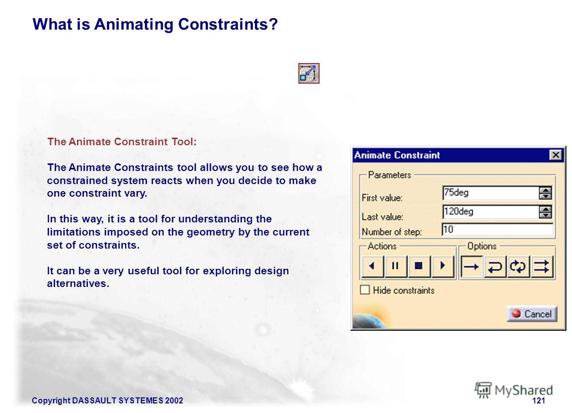 Copyright DASSAULT SYSTEMES 2002121 What is Animating Constraints? The Animate Constraint Tool: The Animate Constraints tool allows you to see how a constrained system reacts when you decide to make one constraint vary. In this way, it is a tool for
