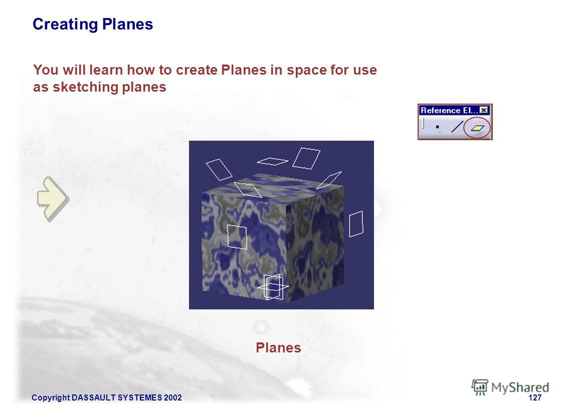 Copyright DASSAULT SYSTEMES 2002127 You will learn how to create Planes in space for use as sketching planes Creating Planes Planes