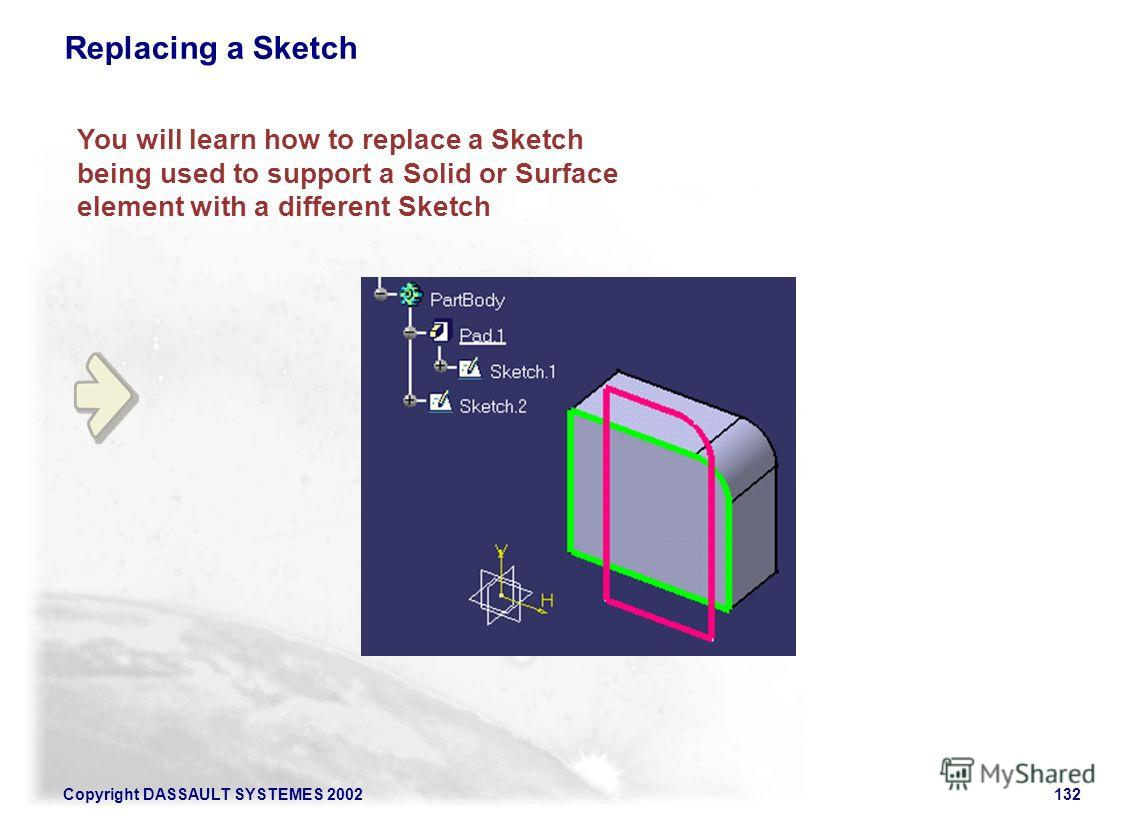 Copyright DASSAULT SYSTEMES 2002132 You will learn how to replace a Sketch being used to support a Solid or Surface element with a different Sketch Replacing a Sketch