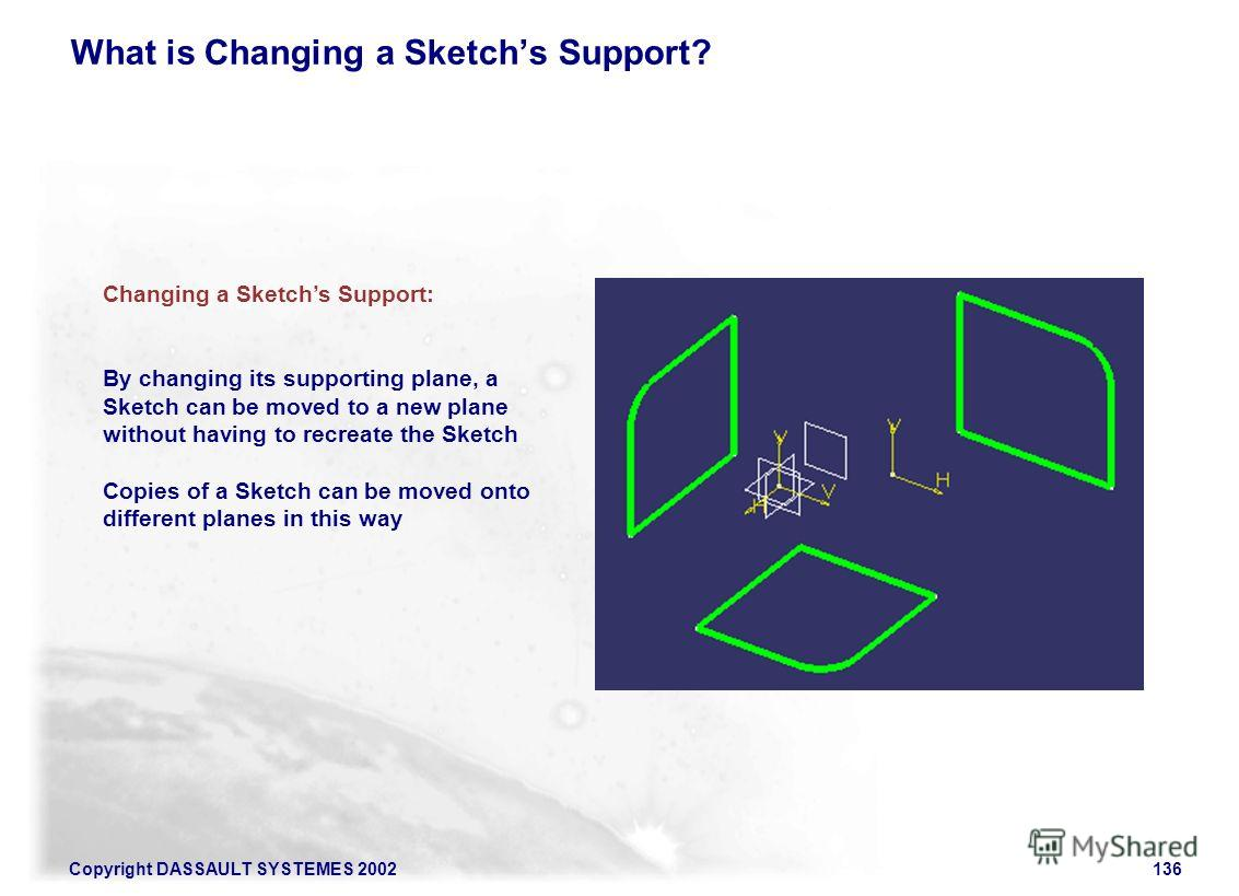 Copyright DASSAULT SYSTEMES 2002136 What is Changing a Sketchs Support? Changing a Sketchs Support: By changing its supporting plane, a Sketch can be moved to a new plane without having to recreate the Sketch Copies of a Sketch can be moved onto diff