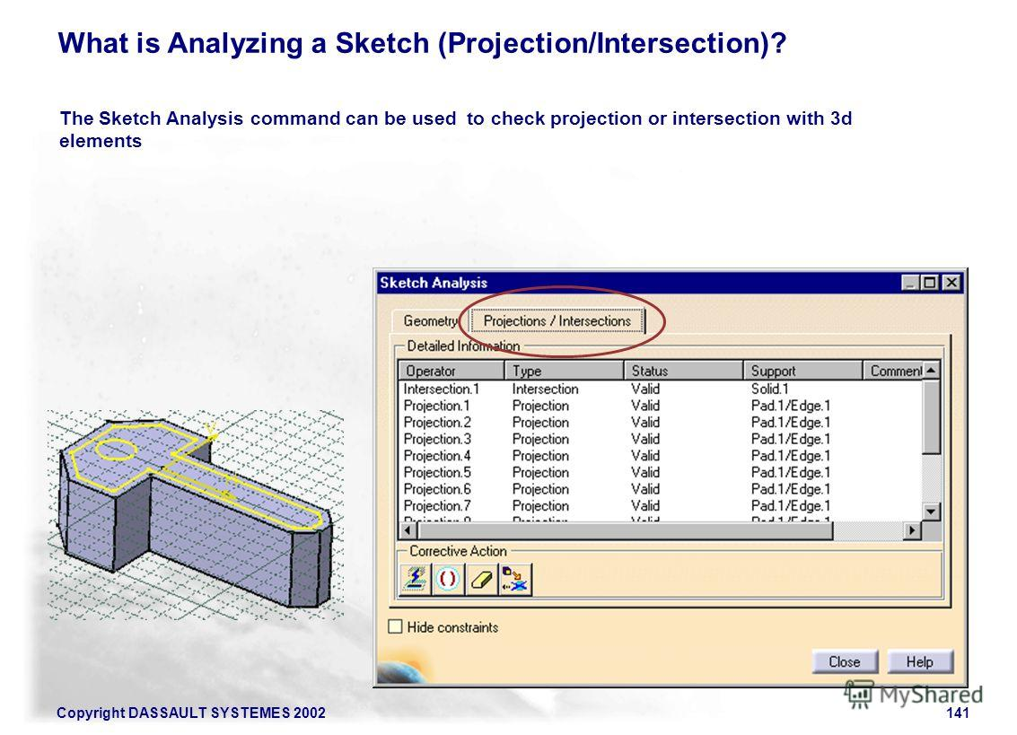 Copyright DASSAULT SYSTEMES 2002141 What is Analyzing a Sketch (Projection/Intersection)? The Sketch Analysis command can be used to check projection or intersection with 3d elements