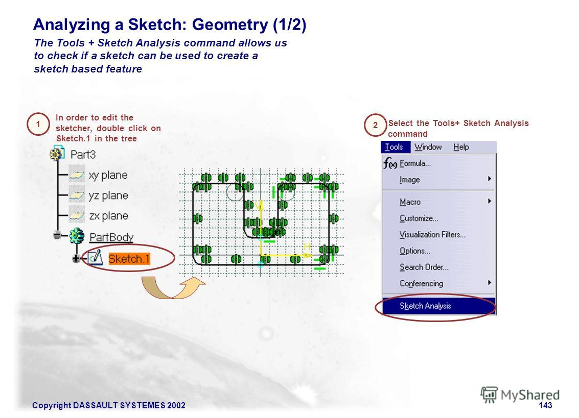 Copyright DASSAULT SYSTEMES 2002143 Analyzing a Sketch: Geometry (1/2) In order to edit the sketcher, double click on Sketch.1 in the tree 1 2 Select the Tools+ Sketch Analysis command The Tools + Sketch Analysis command allows us to check if a sketc