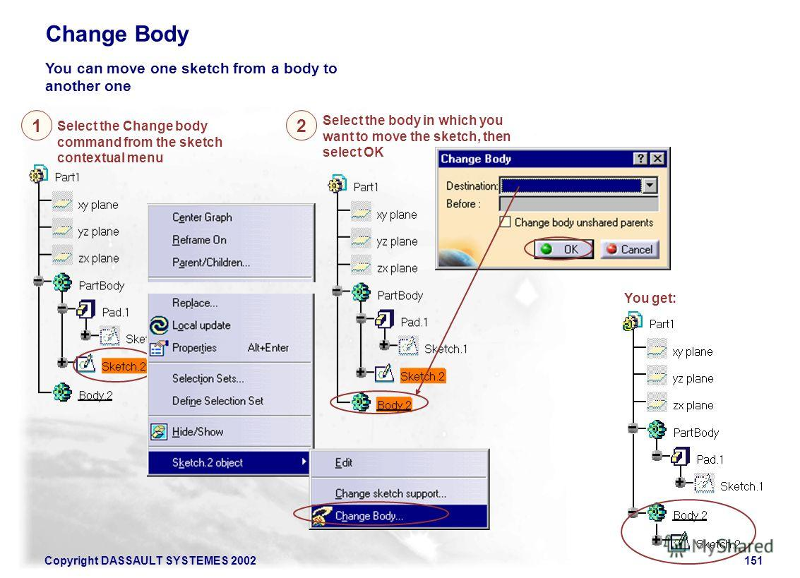 Copyright DASSAULT SYSTEMES 2002151 Change Body You can move one sketch from a body to another one Select the Change body command from the sketch contextual menu 1 You get: 2 Select the body in which you want to move the sketch, then select OK