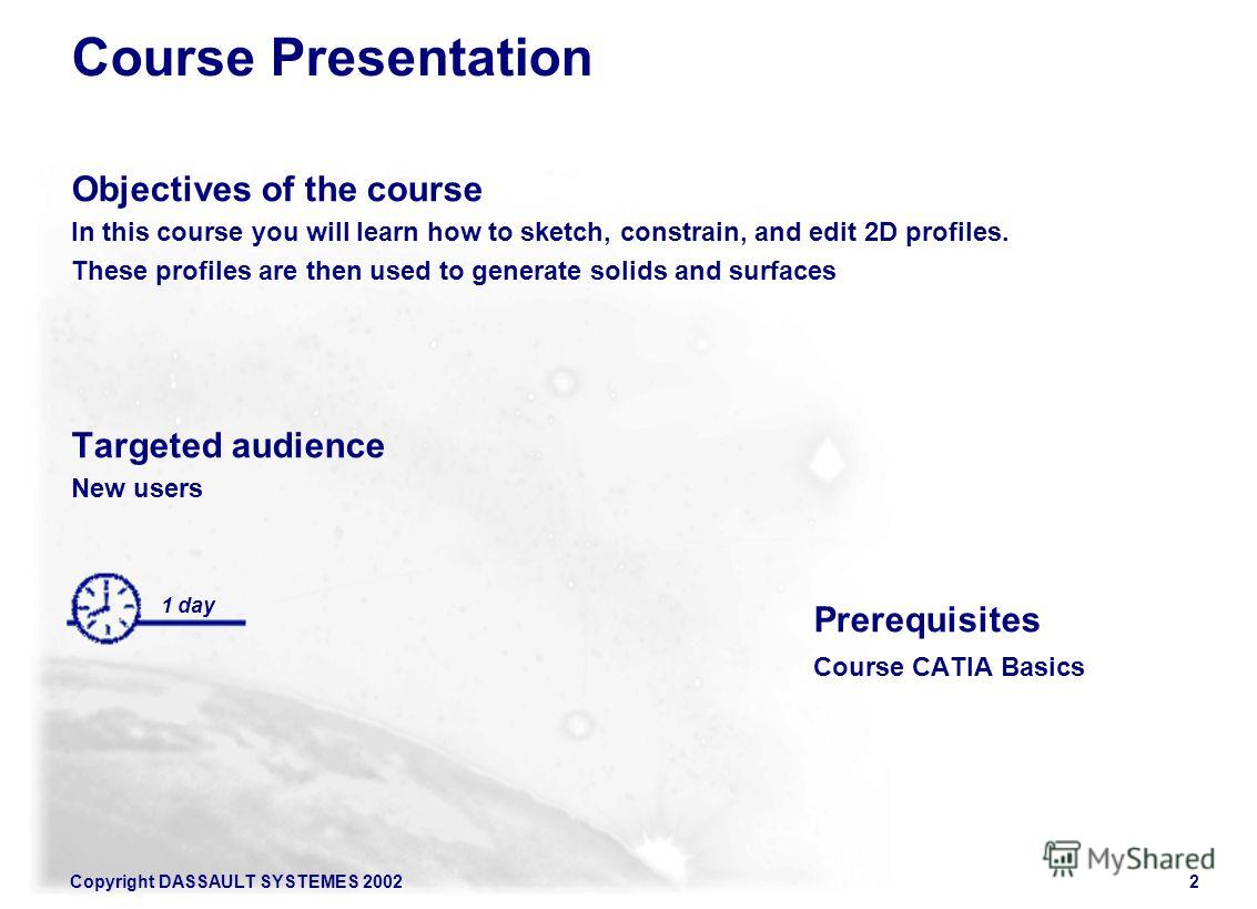 Copyright DASSAULT SYSTEMES 20022 Course Presentation Objectives of the course In this course you will learn how to sketch, constrain, and edit 2D profiles. These profiles are then used to generate solids and surfaces Targeted audience New users Prer