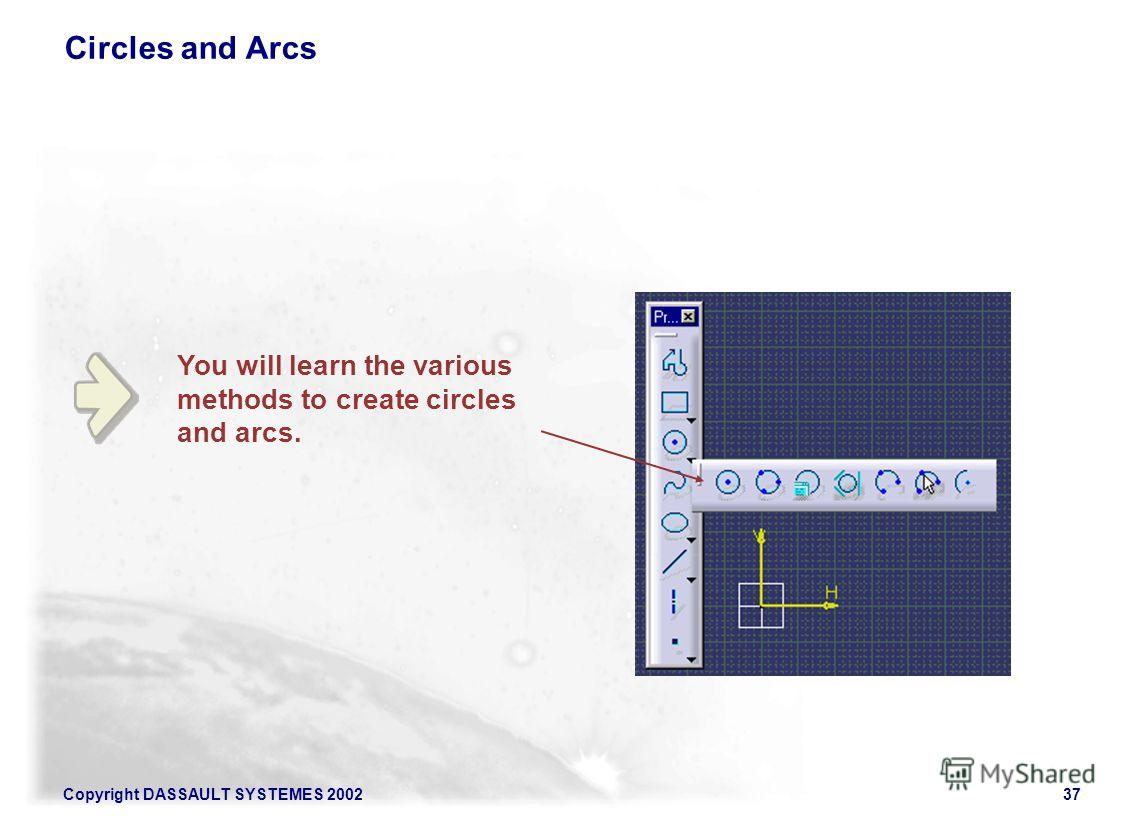 Copyright DASSAULT SYSTEMES 200237 You will learn the various methods to create circles and arcs. Circles and Arcs