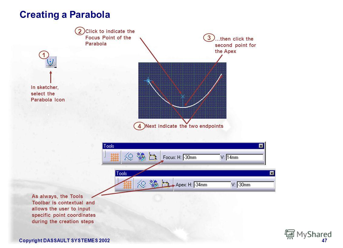 Copyright DASSAULT SYSTEMES 200247 Click to indicate the Focus Point of the Parabola 2 Next indicate the two endpoints …then click the second point for the Apex In sketcher, select the Parabola Icon 3 As always, the Tools Toolbar is contextual and al