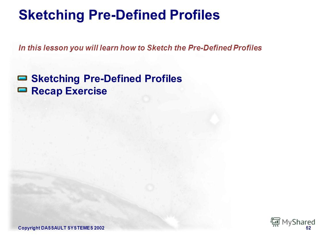 Copyright DASSAULT SYSTEMES 200252 Sketching Pre-Defined Profiles In this lesson you will learn how to Sketch the Pre-Defined Profiles Sketching Pre-Defined Profiles Recap Exercise