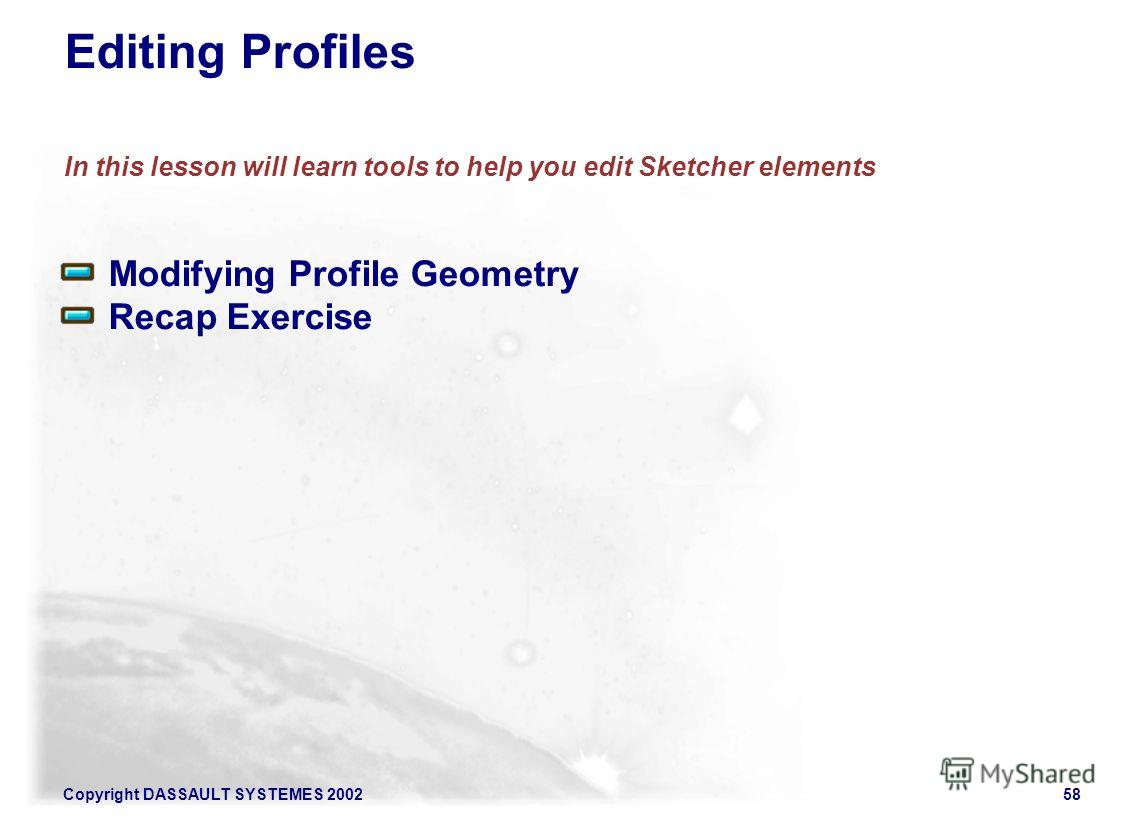 Copyright DASSAULT SYSTEMES 200258 Editing Profiles In this lesson will learn tools to help you edit Sketcher elements Modifying Profile Geometry Recap Exercise