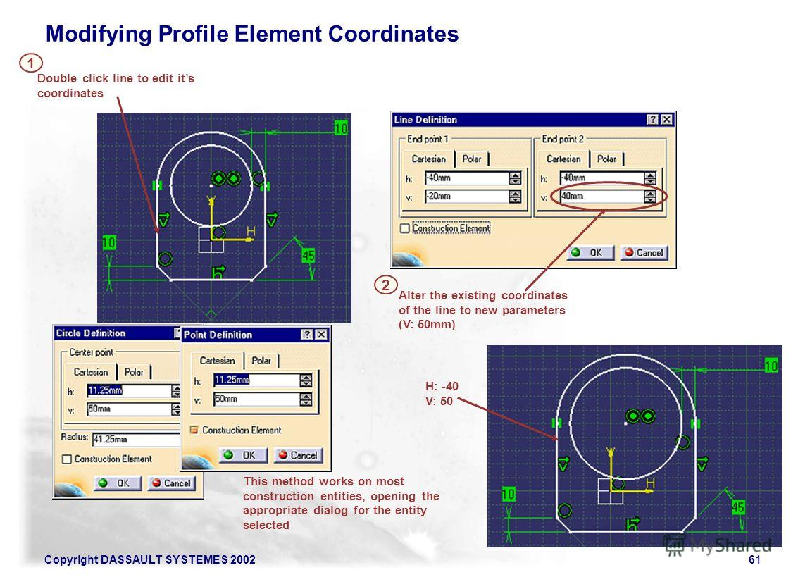 Copyright DASSAULT SYSTEMES 200261 Alter the existing coordinates of the line to new parameters (V: 50mm) 2 H: -40 V: 50 This method works on most construction entities, opening the appropriate dialog for the entity selected Double click line to edit
