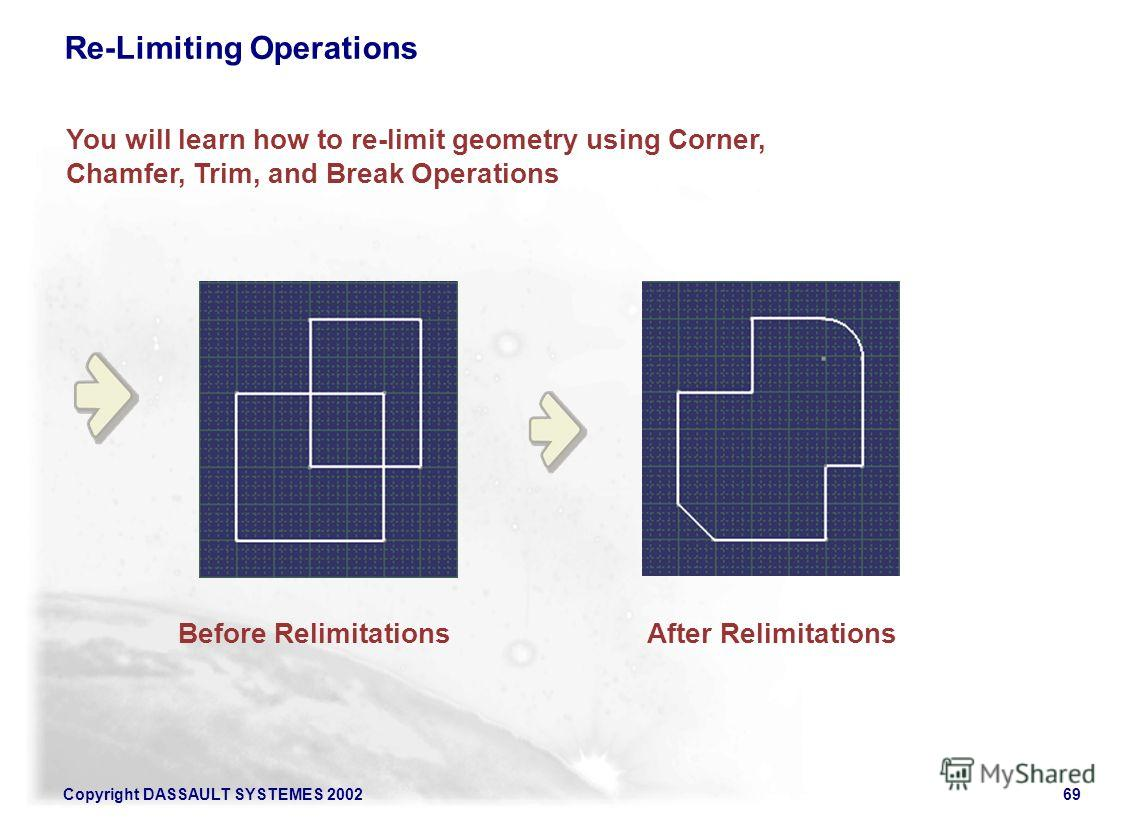 Copyright DASSAULT SYSTEMES 200269 You will learn how to re-limit geometry using Corner, Chamfer, Trim, and Break Operations After RelimitationsBefore Relimitations Re-Limiting Operations