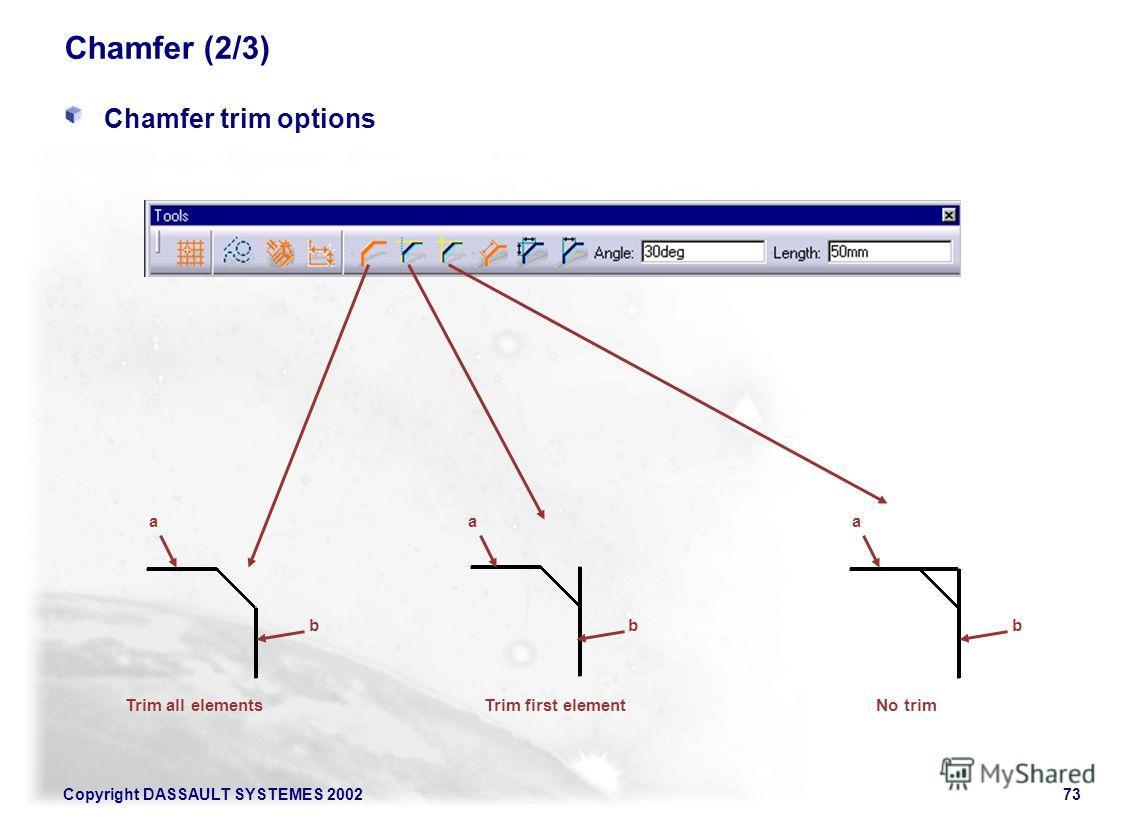 Copyright DASSAULT SYSTEMES 200273 Chamfer (2/3) Chamfer trim options a b a b a b Trim all elementsTrim first elementNo trim
