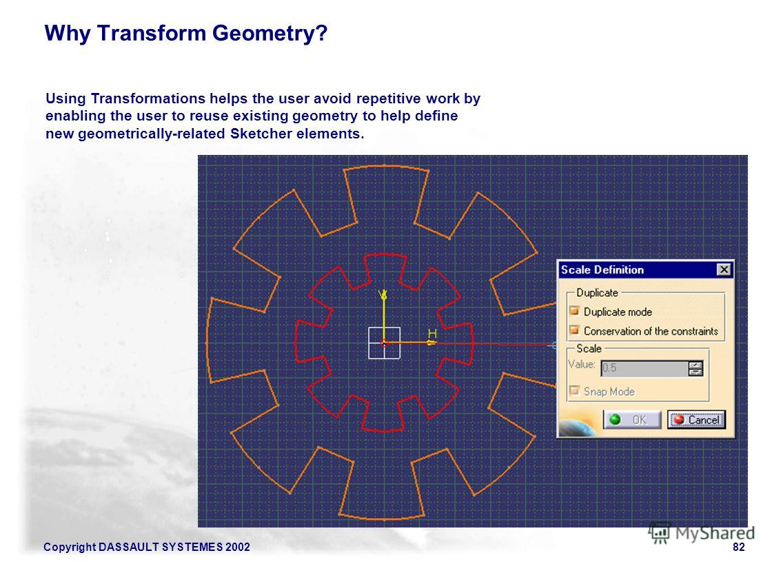 Copyright DASSAULT SYSTEMES 200282 Using Transformations helps the user avoid repetitive work by enabling the user to reuse existing geometry to help define new geometrically-related Sketcher elements. Why Transform Geometry?