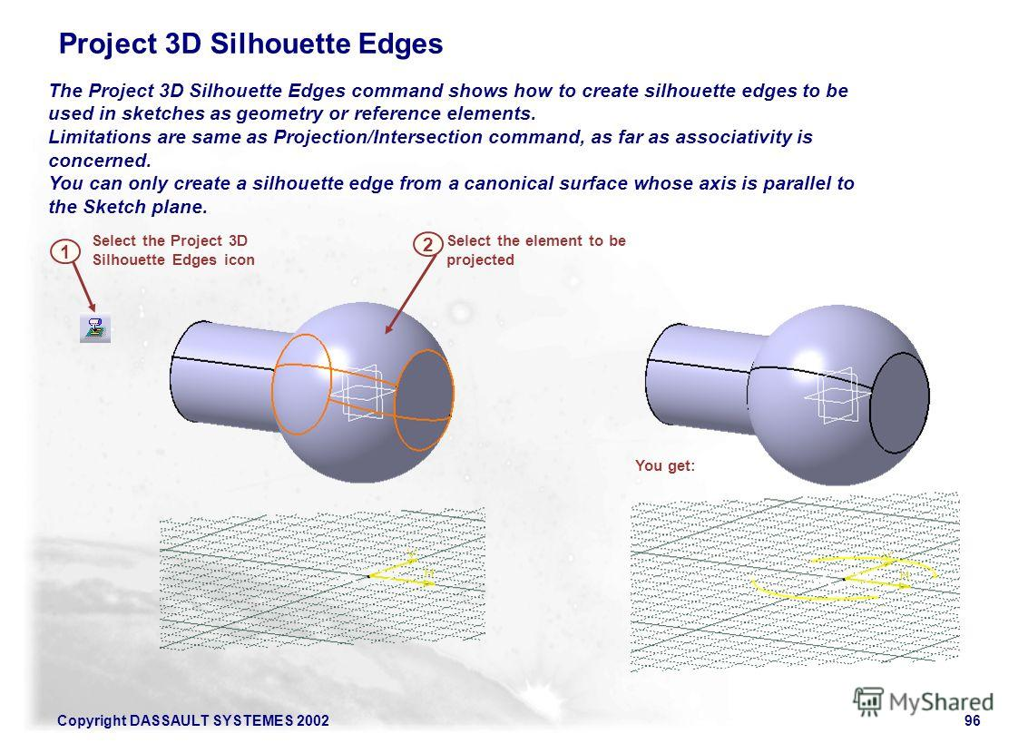 Copyright DASSAULT SYSTEMES 200296 The Project 3D Silhouette Edges command shows how to create silhouette edges to be used in sketches as geometry or reference elements. Limitations are same as Projection/Intersection command, as far as associativity