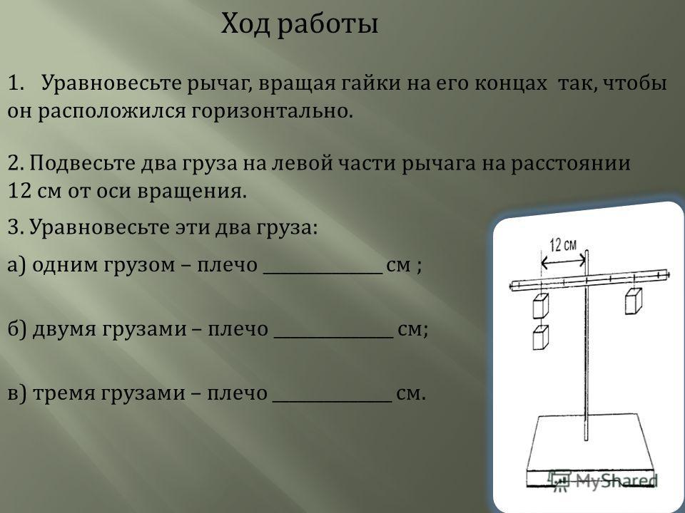 Ход работы 1. Уравновесьте рычаг, вращая гайки на его концах так, чтобы он расположился горизонтально. 2. Подвесьте два груза на левой части рычага на расстоянии 12 см от оси вращения. 3. Уравновесьте эти два груза: а) одним грузом – плечо __________