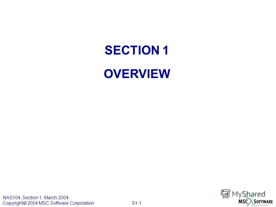 S1-1 NAS104, Section 1, March 2004 Copyright 2004 MSC.Software Corporation SECTION 1 OVERVIEW