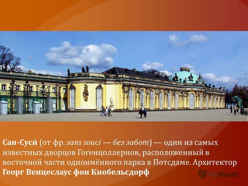 Сан-Суси́ (от фр. sans souci без забот) один из самых известных дворцов Гогенцоллернов, расположенный в восточной части одноимённого парка в Потсдаме. Архитектор Георг Венцеслаус фон Кнобельсдорф
