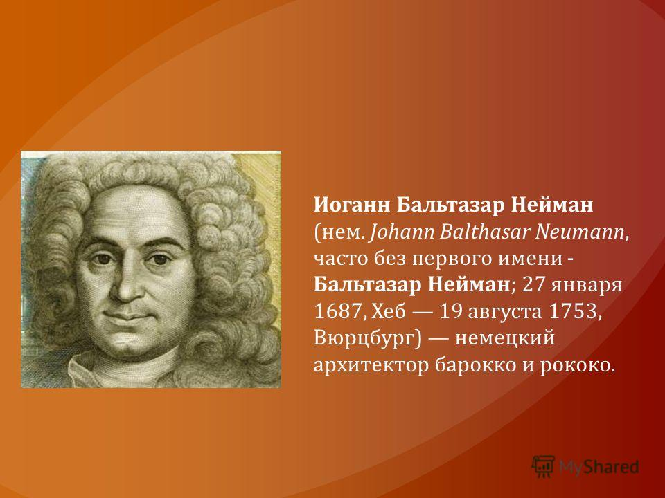 Иоганн Бальтазар Нейман (нем. Johann Balthasar Neumann, часто без первого имени - Бальтазар Нейман; 27 января 1687, Хеб 19 августа 1753, Вюрцбург) немецкий архитектор барокко и рококо.