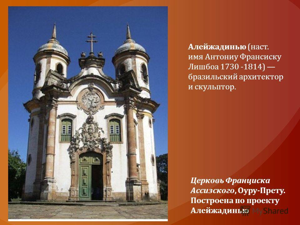 Церковь Франциска Ассизского, Оуру-Прету. Построена по проекту Алейжадинью Алейжадинью (наст. имя Антониу Франсиску Лишбоа 1730 -1814) бразильский архитектор и скульптор.