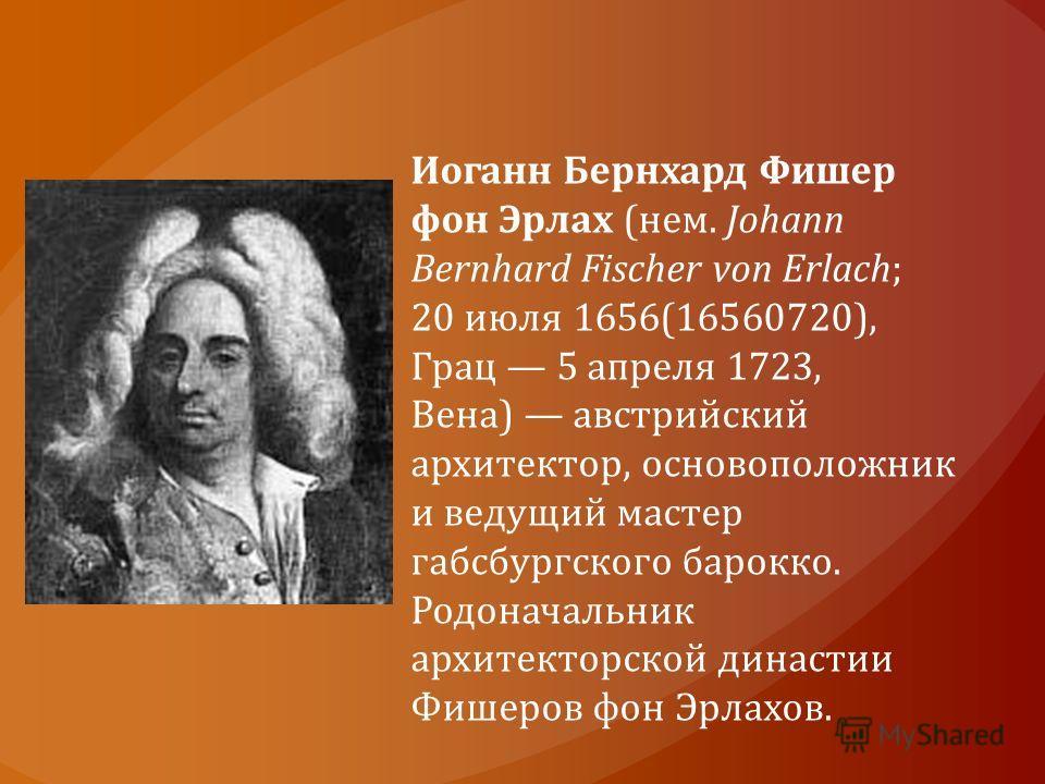 Иоганн Бернхард Фишер фон Эрлах (нем. Johann Bernhard Fischer von Erlach; 20 июля 1656(16560720), Грац 5 апреля 1723, Вена) австрийский архитектор, основоположник и ведущий мастер габсбургского барокко. Родоначальник архитекторской династии Фишеров ф
