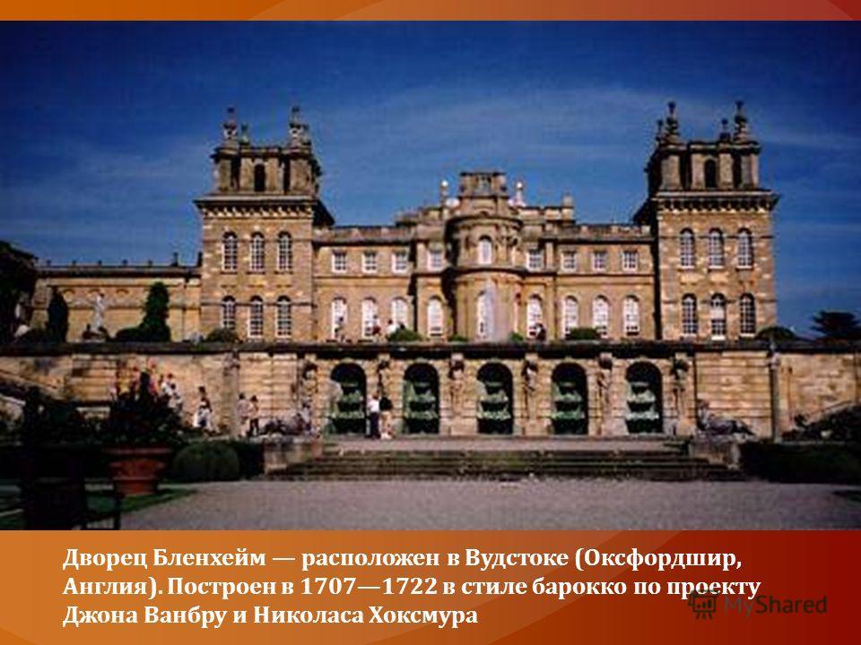 Дворец Бленхейм расположен в Вудстоке (Оксфордшир, Англия). Построен в 17071722 в стиле барокко по проекту Джона Ванбру и Николаса Хоксмура