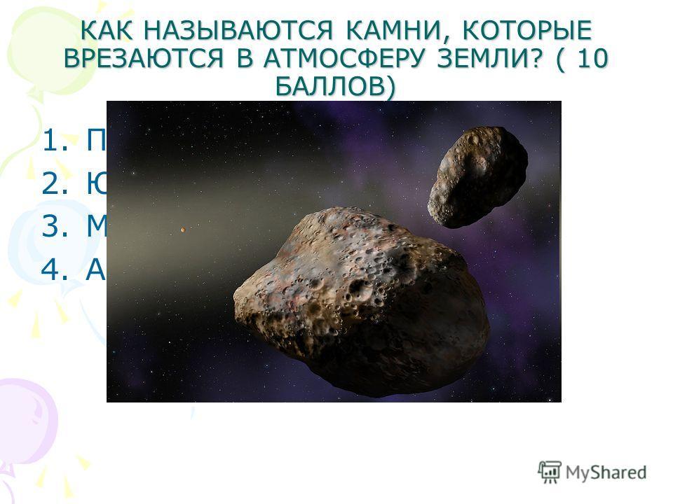 КАК НАЗЫВАЮТСЯ КАМНИ, КОТОРЫЕ ВРЕЗАЮТСЯ В АТМОСФЕРУ ЗЕМЛИ? ( 10 БАЛЛОВ) 1. ПЛАНЕТЫ 2. ЮНИОРЫ 3. МЕТЕОРИТЫ 4.АСТЕРОИДЫ
