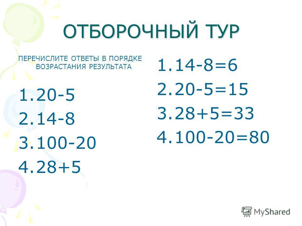 ОТБОРОЧНЫЙ ТУР ПЕРЕЧИСЛИТЕ ОТВЕТЫ В ПОРЯДКЕ ВОЗРАСТАНИЯ РЕЗУЛЬТАТА 1.20-5 2.14-8 3.100-20 4.28+5 1.14-8=6 2.20-5=15 3.28+5=33 4.100-20=80