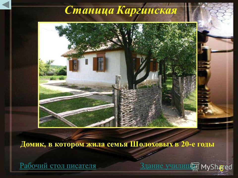 Домик, в котором жила семья Шолоховых в 20-е годы Станица Каргинская Рабочий стол писателя Здание училища 6