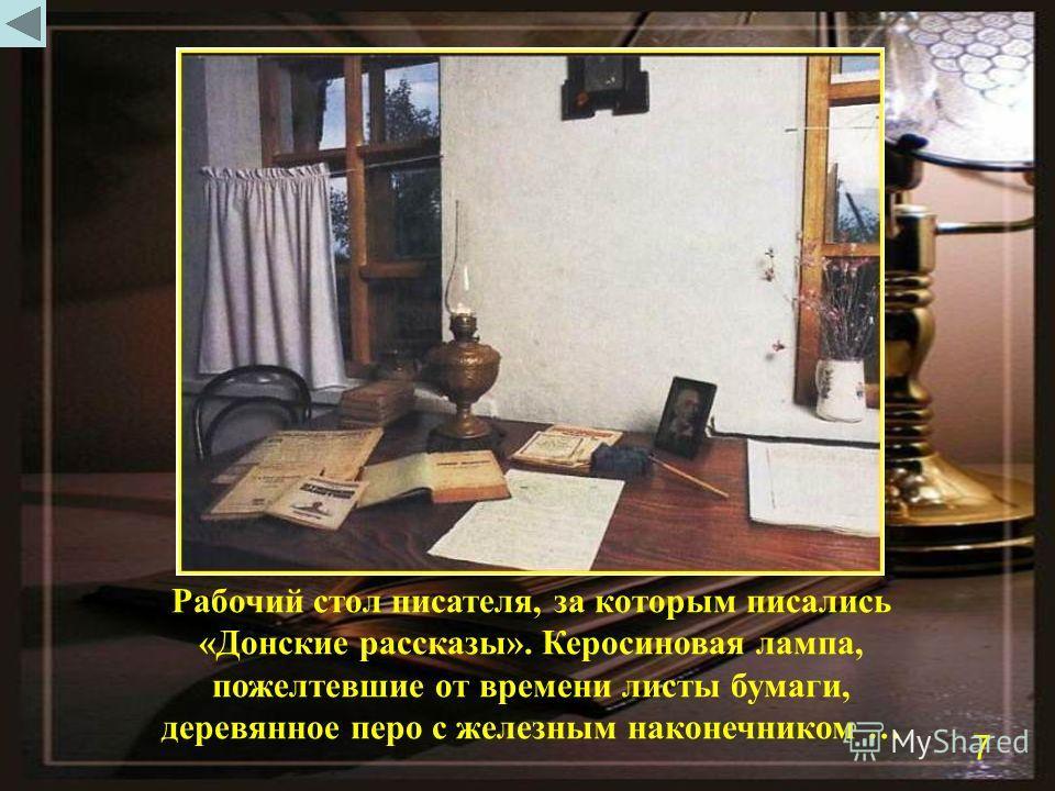 Рабочий стол писателя, за которым писались «Донские рассказы». Керосиновая лампа, пожелтевшие от времени листы бумаги, деревянное перо с железным наконечником … 7