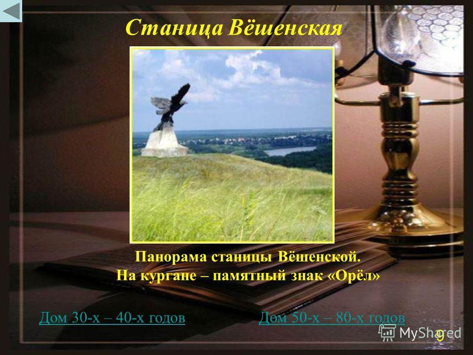 Станица Вёшенская Дом 30-х – 40-х годов Дом 50-х – 80-х годов Панорама станицы Вёшенской. На кургане – памятный знак «Орёл» 9