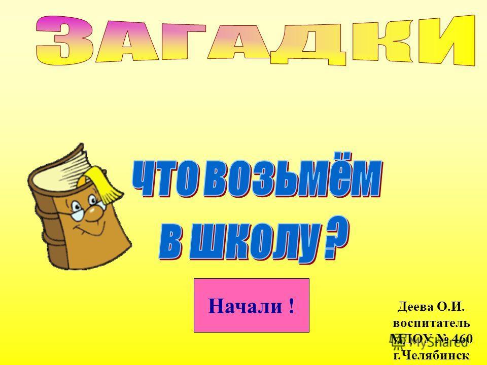 Начали ! Деева О.И. воспитатель МДОУ 460 г.Челябинск